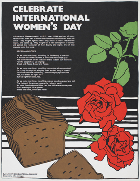 Your question of the year the Bread and Roses poster was printed has sent me down memory lane (not that it is very clear anymore).  I started reading many interesting histories of the period that have refreshed my memory a little.  I think you are right that it was 1977; probably for the Women's Day celebration that year.  I think I used the graphic in our newspaper, Common Sense so I will see if I can locate a past issue to verify. Best regards, John Jernegan  Oakland, California